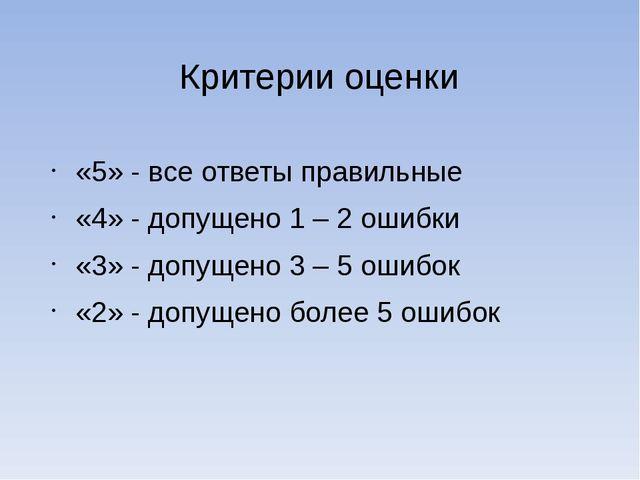 Критерии оценки «5» - все ответы правильные «4» - допущено 1 – 2 ошибки «3» -...