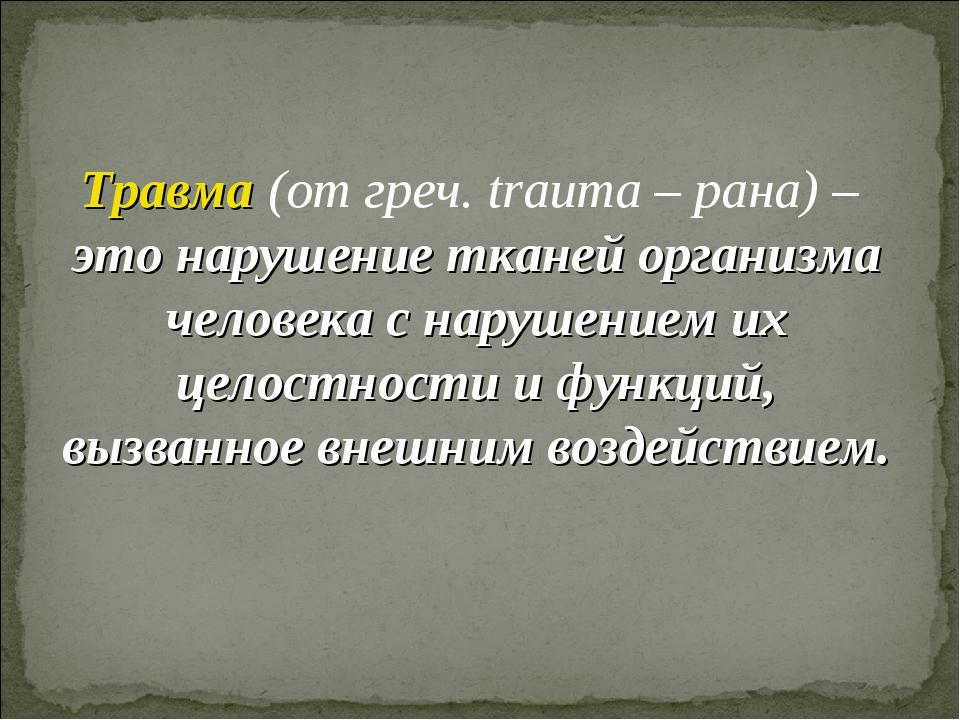 Травма (от греч. trauma – рана) – это нарушение тканей организма человека с н...