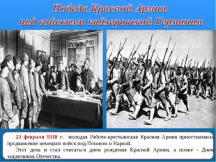 23 февраля 1918 г. молодая Рабоче-крестьянская Красная Армия приостановила пр