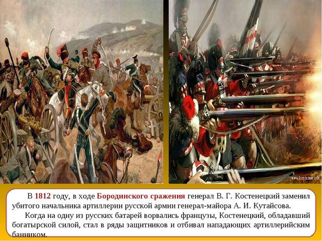 В 1812 году, в ходе Бородинского сражения генерал В. Г. Костенецкий заменил...