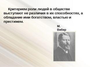 М. Вебер Критерием роли людей в обществе выступают не различия в их способнос