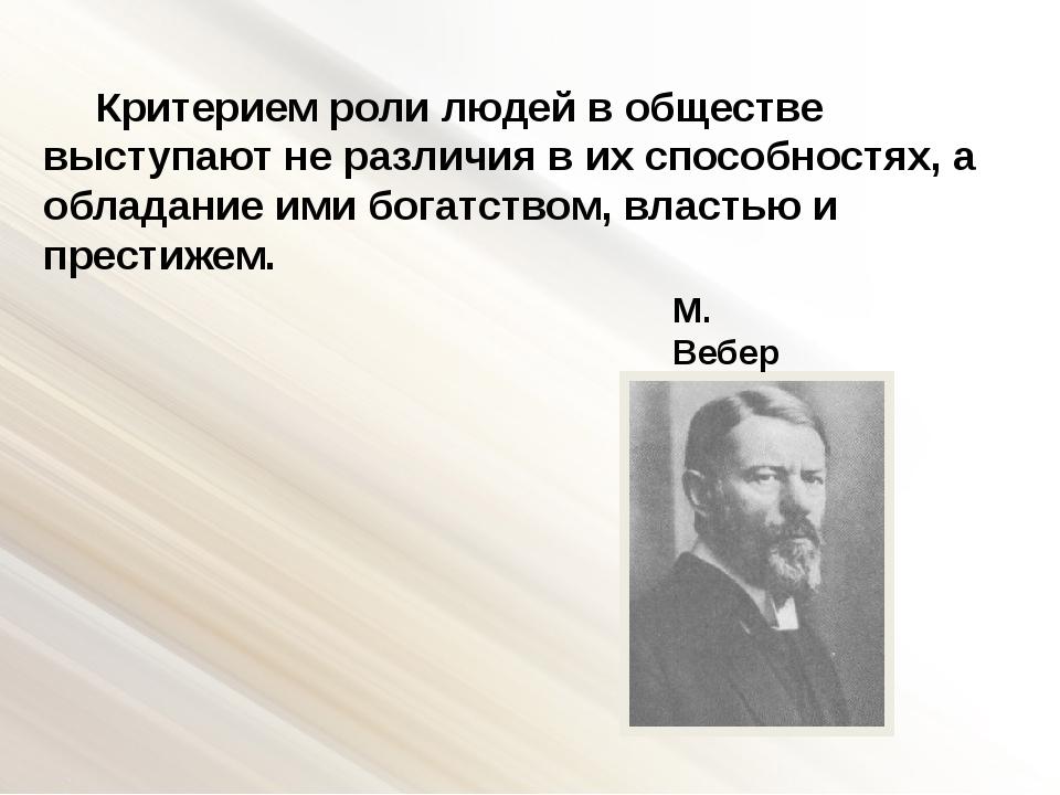 М. Вебер Критерием роли людей в обществе выступают не различия в их способнос...