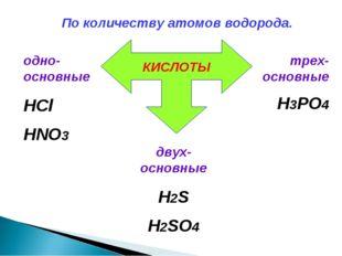 По количеству атомов водорода. КИСЛОТЫ одно-основные HCl HNO3 двух-основные