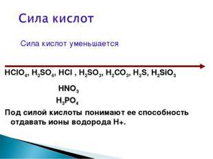 Сила кислот уменьшается HClO4, H2SO4, HCl , H2SO3, H2СO3, H2S, H2SiO3 HNO3 H