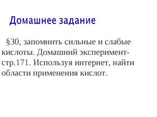 §30, запомнить сильные и слабые кислоты. Домашний эксперимент-стр.171. Испол