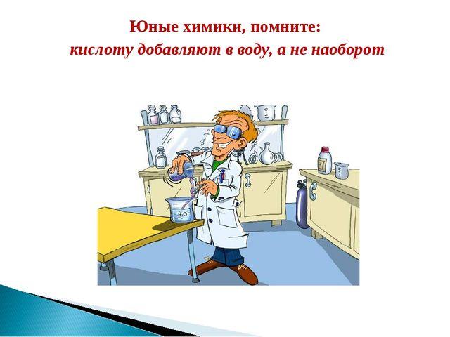 Юные химики, помните: кислоту добавляют в воду, а не наоборот