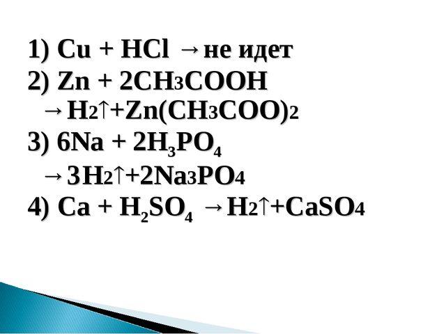 1) Cu + НСl →не идет 2) Zn + 2CH3COOH →H2+Zn(CH3COO)2 3) 6Na + 2H3PO4 →3H2+...