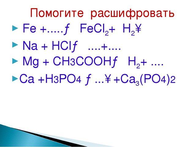 Помогите расшифровать Fe +.....→ FeCl2+ H2↑ Na + HCl→ ....+.... Mg + CH3COOH...