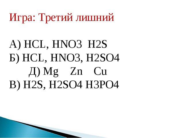 Игра: Третий лишний А) НСL, HNO3 H2S Б) НСL, HNO3, H2SO4 Д) Mg Zn Cu В) H2S,...