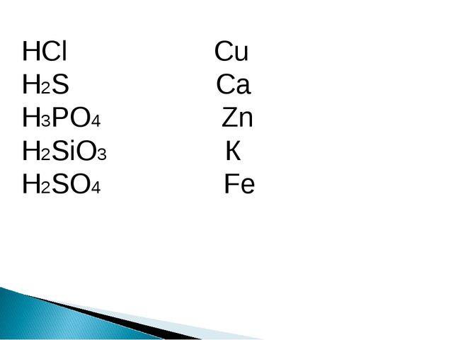HCl Cu H2S Ca H3PO4 Zn H2SiO3 К H2SO4 Fe
