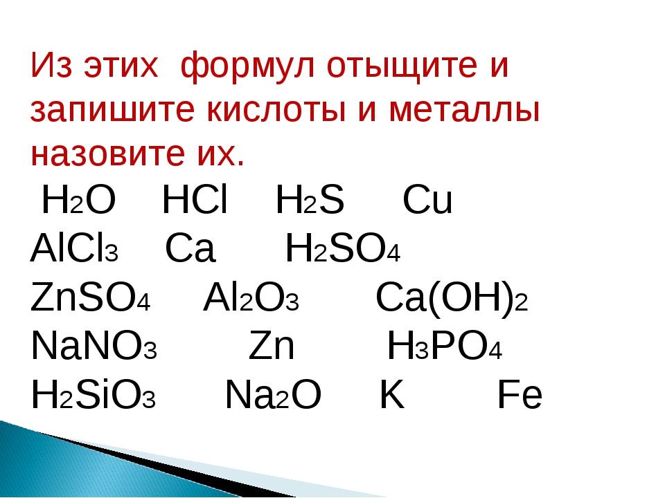 Из этих формул отыщите и запишите кислоты и металлы назовите их. H2O HCl H2S...