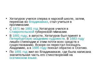 Хетагуров учился сперва в нарской школе, затем, переехав во Владикавказ, стал