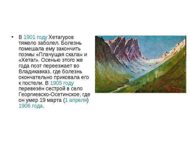 В 1901 году Хетагуров тяжело заболел. Болезнь помешала ему закончить поэмы «П...
