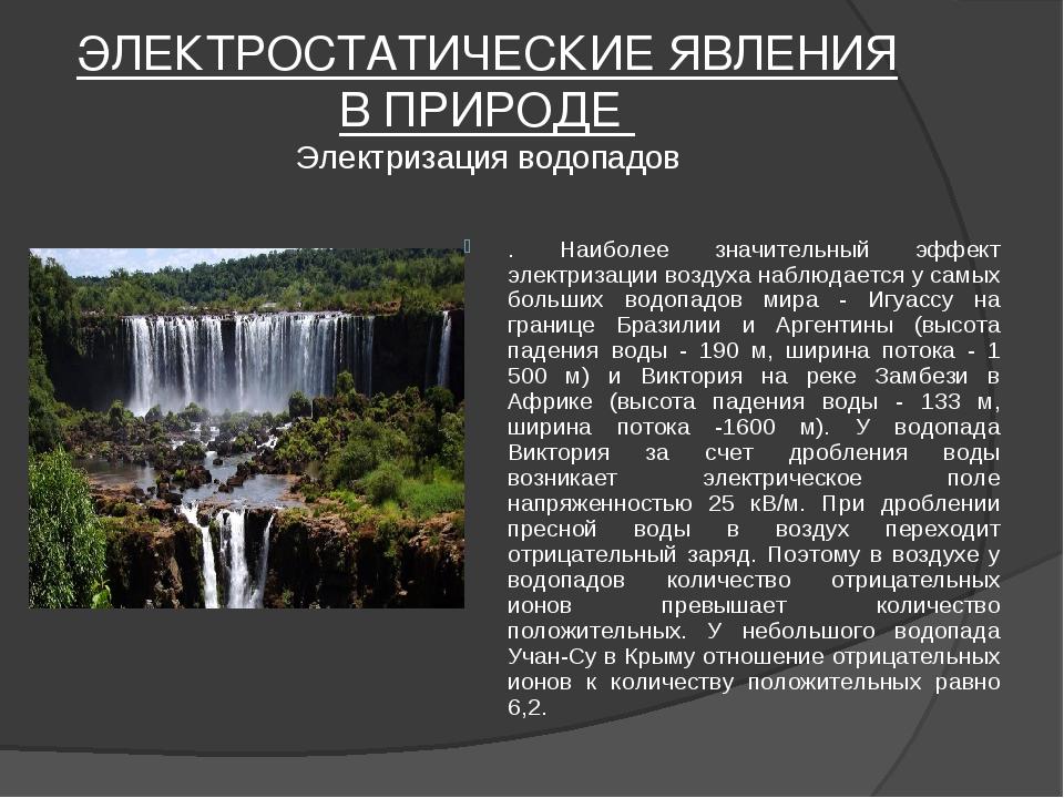 ЭЛЕКТРОСТАТИЧЕСКИЕ ЯВЛЕНИЯ В ПРИРОДЕ Электризация водопадов . Наиболее значит...