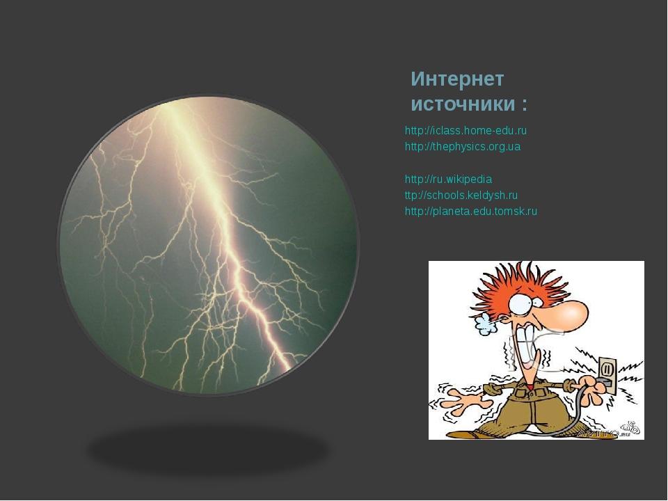 Интернет источники : http://iclass.home-edu.ru http://thephysics.org.ua http:...