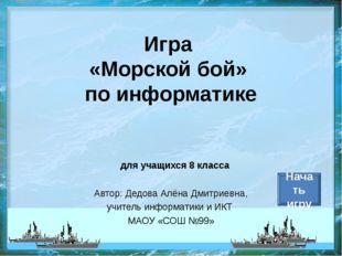 Игра «Морской бой» по информатике Автор: Дедова Алёна Дмитриевна, учитель инф