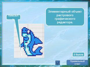 Элементарный объект растрового графического редактора. пиксель Правильный отв