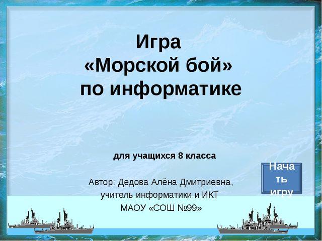 Игра «Морской бой» по информатике Автор: Дедова Алёна Дмитриевна, учитель инф...