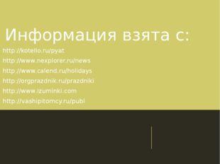 Информация взята с: http://kotello.ru/pyat http://www.nexplorer.ru/news http: