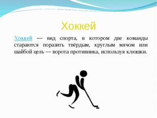 Хоккей Хоккей — вид спорта, в котором две команды стараются поразить твёрдым