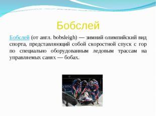 Бобслей Бобслей (от англ. bobsleigh) — зимний олимпийский вид спорта, предста