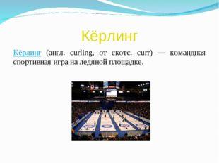 Кёрлинг Кёрлинг (англ. curling, от скотс. curr) — командная спортивная игра н
