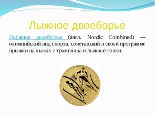 Лыжное двоеборье Лы́жное двоебо́рье (англ. Nordic Combined) — олимпийский вид