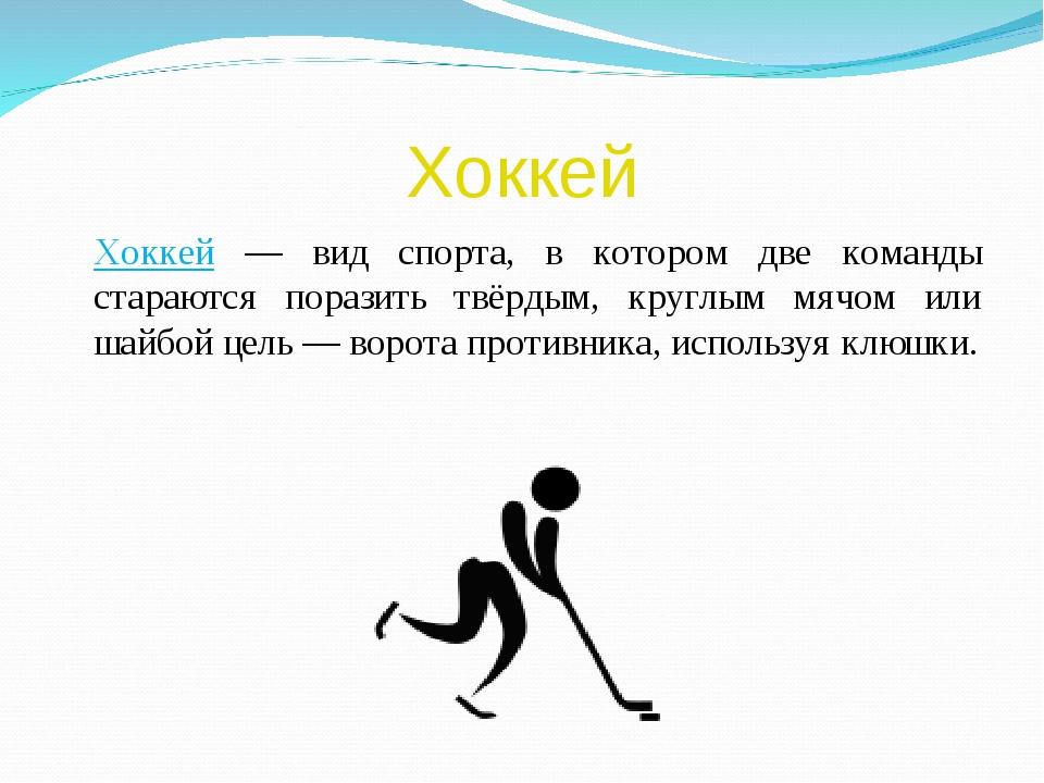 Хоккей Хоккей — вид спорта, в котором две команды стараются поразить твёрдым...