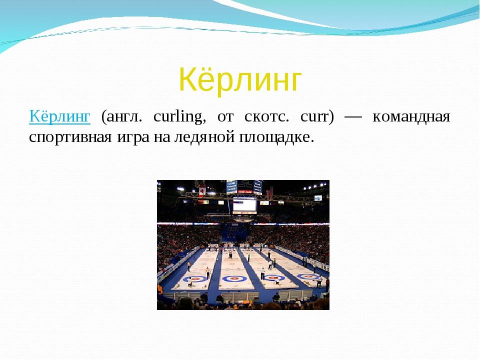Кёрлинг Кёрлинг (англ. curling, от скотс. curr) — командная спортивная игра н...