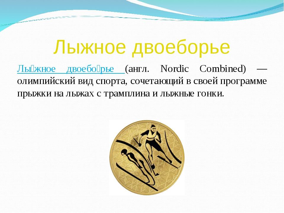 Лыжное двоеборье Лы́жное двоебо́рье (англ. Nordic Combined) — олимпийский вид...