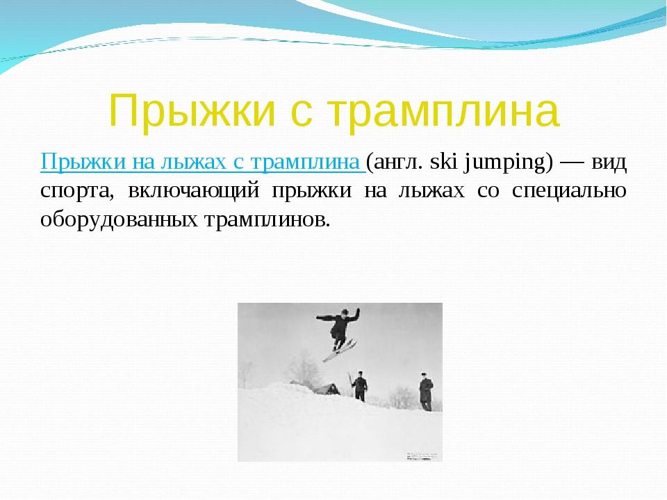 Прыжки с трамплина Прыжки на лыжах с трамплина (англ. ski jumping) — вид спор...