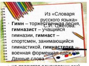 Из «Словаря русского языка» С.И. Ожегова: Гимн – торжественная песня, гимнази