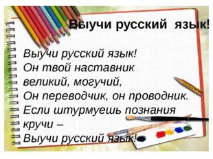 Выучи русский язык! Выучи русский язык! Он твой наставник великий, могучий, О