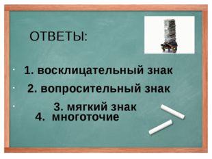 ОТВЕТЫ: 1. восклицательный знак 2. вопросительный знак 3. мягкий знак 4. мног