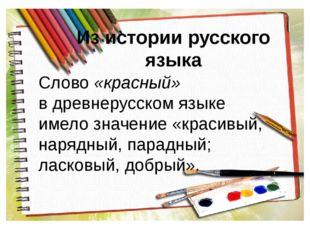 Из истории русского языка Слово «красный» в древнерусском языке имело значени