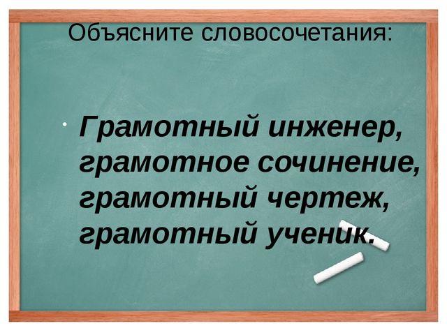 Объясните словосочетания: Грамотный инженер, грамотное сочинение, грамотный ч...