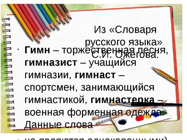 Из «Словаря русского языка» С.И. Ожегова: Гимн – торжественная песня, гимнази...