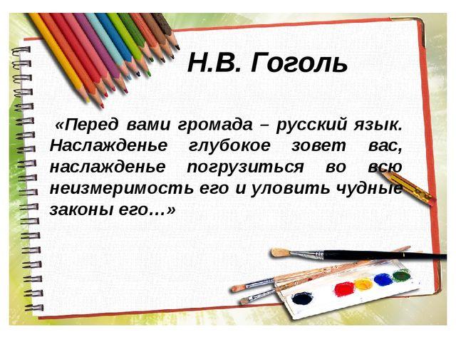 Н.В. Гоголь «Перед вами громада – русский язык. Наслажденье глубокое зовет ва...