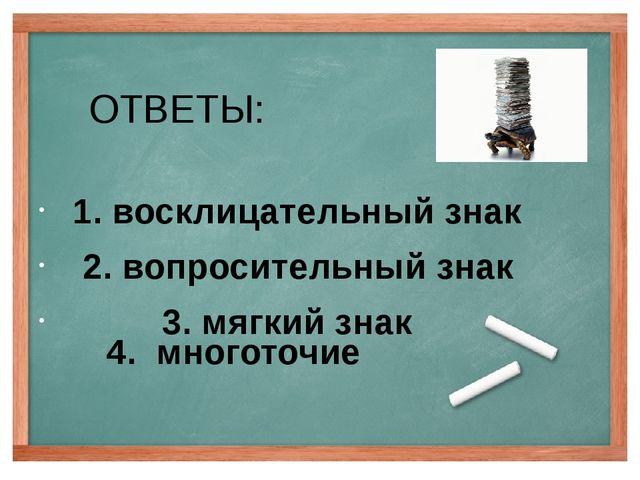 ОТВЕТЫ: 1. восклицательный знак 2. вопросительный знак 3. мягкий знак 4. мног...
