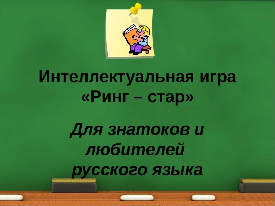 Интеллектуальная игра «Ринг – стар» Для знатоков и любителей русского языка