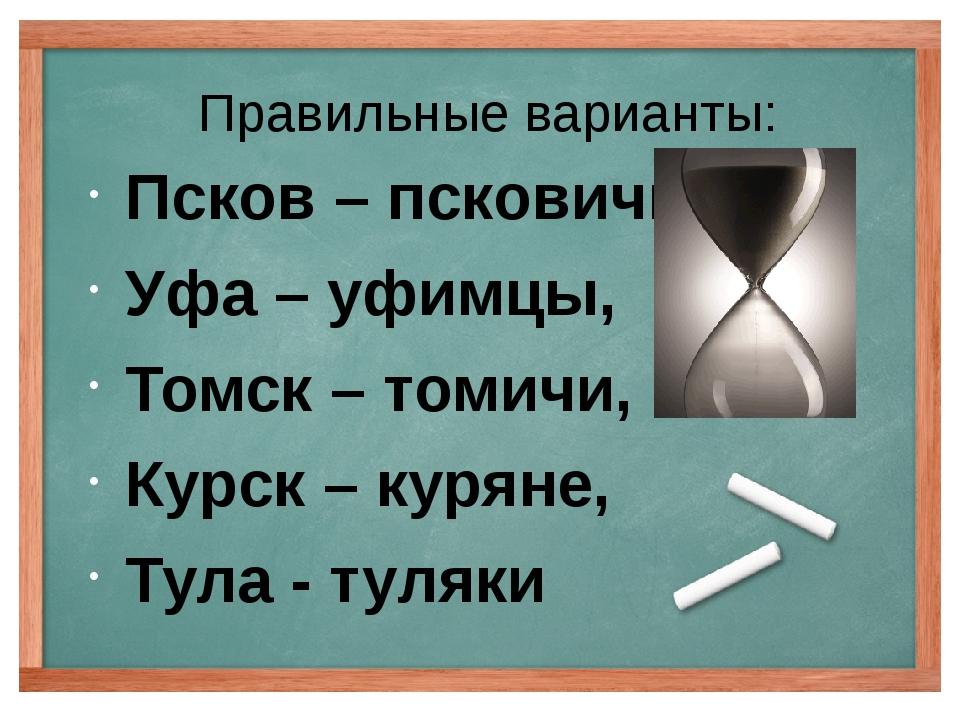Правильные варианты: Псков – псковичи, Уфа – уфимцы, Томск – томичи, Курск –...