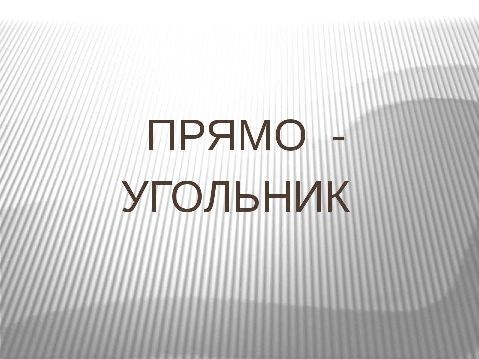 ПРЯМО- УГОЛЬНИК
