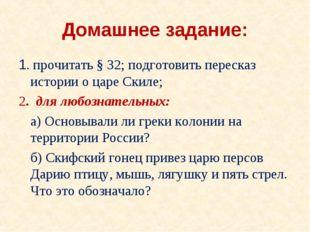Домашнее задание: 1. прочитать § 32; подготовить пересказ истории о царе Скил