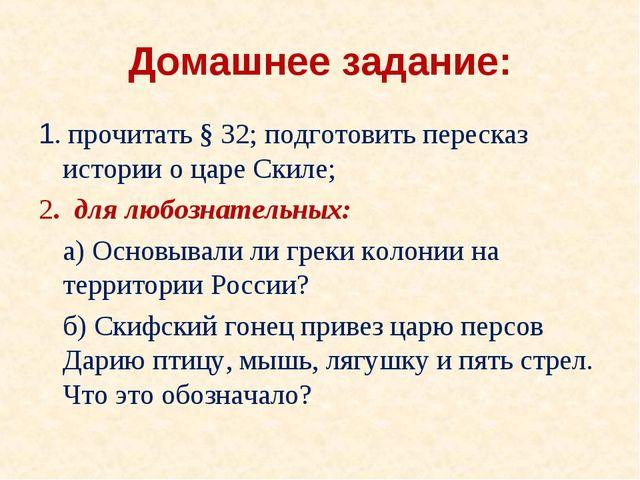 Домашнее задание: 1. прочитать § 32; подготовить пересказ истории о царе Скил...