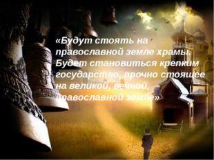 «Будут стоять на православной земле храмы. Будет становиться крепким государ