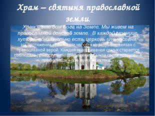 Храм – святыня православной земли. Храм – это дом Бога на Земле. Мы живем на