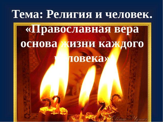 Тема: Религия и человек. «Православная вера основа жизни каждого человека»