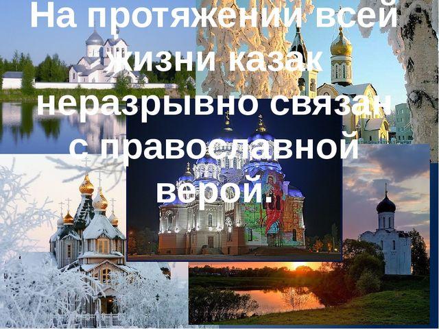 На протяжении всей жизни казак неразрывно связан с православной верой.
