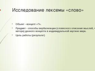 Исследование лексемы «слово» Объект - концепт «?». Предмет - способы вербализ