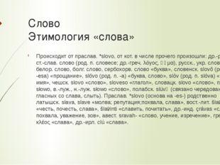 Слово Этимология «слова» Происходит от праслав.*slovo, от кот. в числе проче